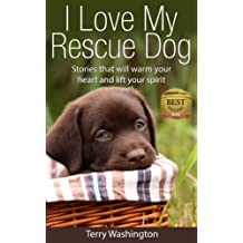 I Love My Rescue Dog: Stories That Will Warm Your Heart and Lift Your Spirit