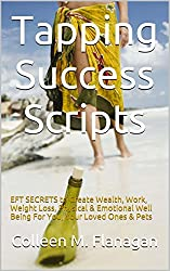 Tapping Success Scripts: EFT SECRETS to Create Wealth, Work, Weight Loss, Physical & Emotional Well Being For You, Your Loved Ones & Pets