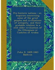 Pre-historic nations : or, Inquiries concerning some of the great peoples and civilizations of antiquity, and their probable relation to a still older civilization of the Ethiopians or Cushites of Arabia