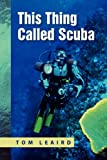 This Thing Called Scuba, Tom Leaird, 1450030424