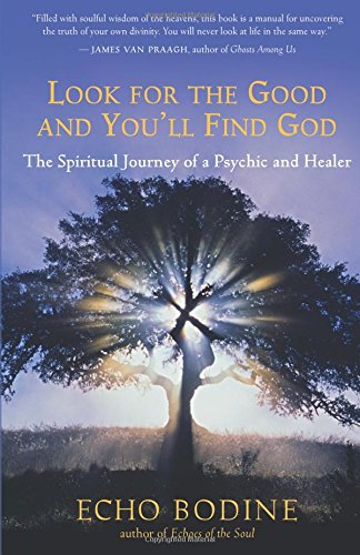 Look for the Good and You'll Find God: The Spiritual Journey of a Psychic and Healer