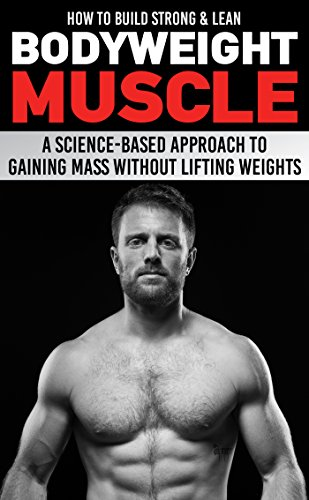 How to Build Strong & Lean Bodyweight Muscle: A Science-based Approach to Gaining Mass without Lifting Weights (Best Way To Build Muscle Mass For Men)