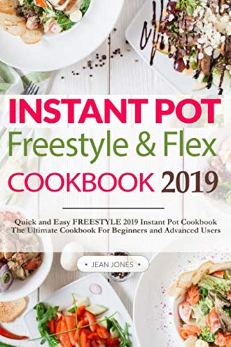 Instant Pot Freestyle and Flex Cookbook 2019: Quick and Easy FREESTYLE 2019 Instant Pot Cookbook | The Ultimate Cookbook For Beginners and Advanced Users by Jean Jones