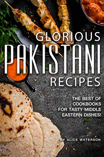 Glorious Pakistani Recipes: The Best of Cookbooks for Tasty Middle Eastern Dishes! (Best Pakistani Food Recipes)