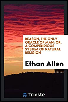 Reason, the Only Oracle of Man: Or, a Compendious System of Natural Religion