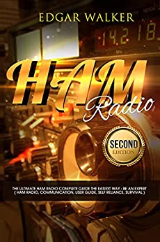 Ham Radio: The Ultimate Ham Radio Complete Guide The Easiest Way - Be an Expert ( Ham Radio, Communication, User Guide, Self Reliance, Survival ) by [Walker, Edgar]