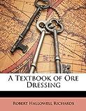 A Textbook of Ore Dressing, Robert Hallowell Richards, 1148227342