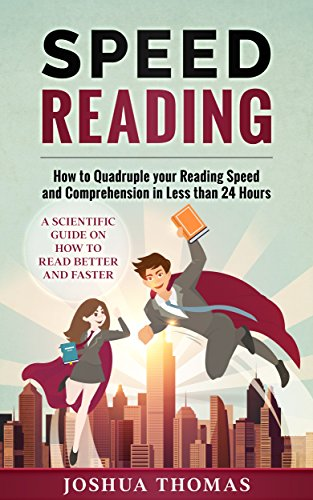 Speed Reading: How to Quadruple your Reading Speed and Comprehension in Less than 24 Hours - A Scientific Guide on How to Read Better and Faster
