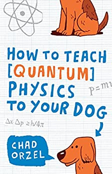 How to Teach Quantum Physics to Your Dog by [Orzel, Chad]