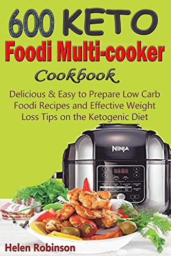 600 Keto Foodi Multicooker Cookbook: Delicious & Easy to Prepare Low Carb Foodi Recipes and Effective Weight Loss Tips on the Ketogenic Diet by Helen Robinson