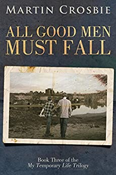 All Good Men Must Fall: My Temporary Life Trilogy Book Three by [Crosbie, Martin]