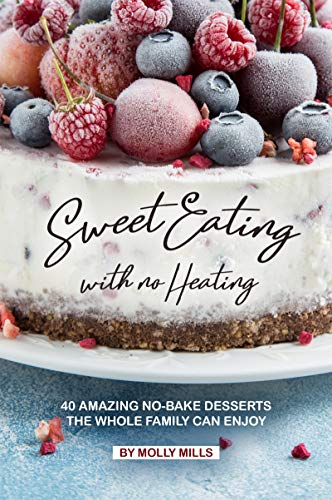 Sweet Eating with No Heating: 40 Amazing No-Bake Desserts the Whole Family Can Enjoy by [Mills, Molly]