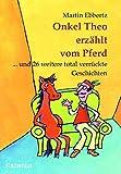 Onkel Theo erzählt vom Pferd ... . und 26 weitere total verrückte Geschichten