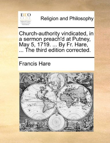 Church-authority vindicated, in a sermon preach'd at Putney, May 5, 1719. ... By Fr. Hare, ... The third edition corrected. pdf