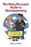 The Baby Boomers' Guide to Grandparenting: An Irreverent Look at the Next Big Step