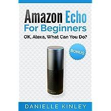 Amazon Echo for Beginners: OK, Alexa, What Can You Do? (Echo User Guide, Echo Manual, Alexa, Amazon Echo, Alexa Echo, Smart Home)