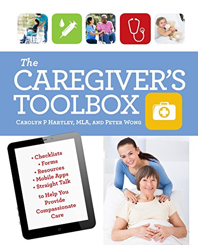 The Caregiver's Toolbox: Checklists, Forms, Resources, Mobile Apps, and Straight Talk to Help You Provide Compassionate Care by [Hartley, Carolyn P., Wong, Peter]