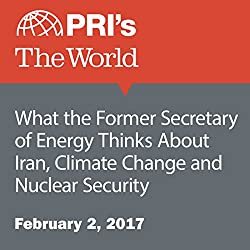 What the Former Secretary of Energy Thinks About Iran, Climate Change and Nuclear Security
