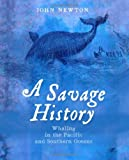 A Savage History: Whaling in the Pacific and Southern Oceans, John Newton, 1742233740