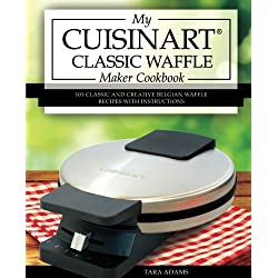 My Cuisinart Classic Waffle Maker Cookbook: 101 Classic and Creative Belgian Waffle Recipes with Instructions (Cuisinart Waffle Maker Recipes) (Volume 1)