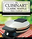 My Cuisinart Classic Waffle Maker Cookbook: 101 Classic and Creative Belgian Waffle Recipes with Instructions (Cuisinart Waffle Maker Recipes)