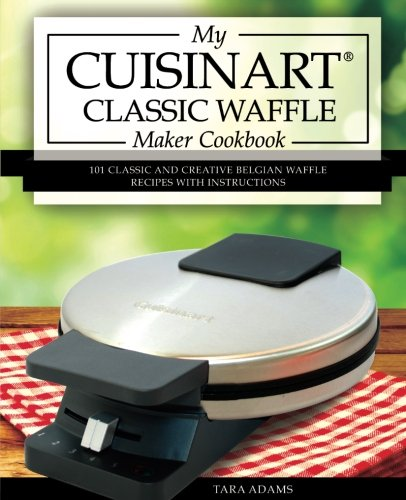 (My Cuisinart Classic Waffle Maker Cookbook: 101 Classic and Creative Belgian Waffle Recipes with Instructions (Cuisinart Waffle Maker Recipes))