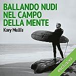 Ballando nudi nel campo della mente: Le idee (e le avventure) del più eccentrico tra gli scienziati moderni   Kary Mullis