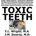 Toxic Teeth: How a Biological (Holistic) Dentist Can Help You Cure Cancer, Facial Pain, Autoimmune, Heart, and Other Disease | Y.L. Wright M.A.,J.M. Swartz M.D.
