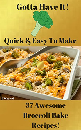 Gotta Have It Quick & Easy To Make 37 Awesome Broccoli Bake Recipes!