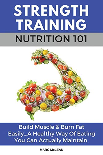 Strength Training Nutrition 101: Build Muscle & Burn Fat Easily…A Healthy Way Of Eating You Can Actually Maintain…