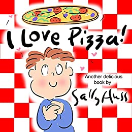 I Love Pizza!  (Amusing Children's Picture Book About the Delights of Eating Pizza) by [Huss, Sally ]
