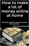 How to make a lot of money online at home: The short guide to passive income for everyone