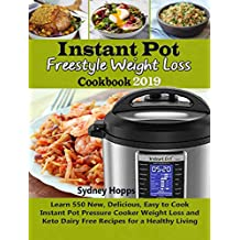 Instant Pot Freestyle Weight Loss Cookbook 2019: Learn 550 New, Delicious, Easy to Cook Instant Pot Pressure Cooker Weight Loss and Keto Dairy Free Recipes for a Healthy Living