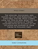 The speeches, discourses, and prayers, of Col. John Barkstead, Col. John Okey, and Mr. Miles Corbet, upon the 19th of April being the day of their suffering at Tyburn: together with an account of the occasion and manner of their taking in Holland (1662), Miles Corbet, 1240792859