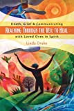 Reaching Through the Veil to Heal: Death, Grief & Communicating with Loved Ones in Spirit