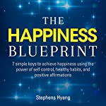 The Happiness Blueprint: 7 Simple Keys to Achieve Happiness Using the Power of Self-Control, Healthy Habits, and Positive Affirmations   Stephens Hyang