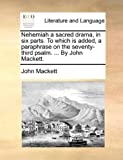 Nehemiah a Sacred Drama, in Six Parts to Which Is Added, a Paraphrase on the Seventy-Third Psalm by John MacKett, John MacKett, 1170628079
