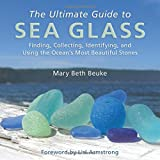 The Ultimate Guide to Sea Glass: Finding, Collecting, Identifying, and Using the Ocean's Most Beautiful Stones