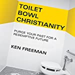Toilet Bowl Christianity: Purge Your Past for a Redemptive Future | Ken Freeman