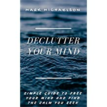 Declutter your mind: Simple guide to free your mind and find the calm you seek. (Discover peace, clarity, balance...