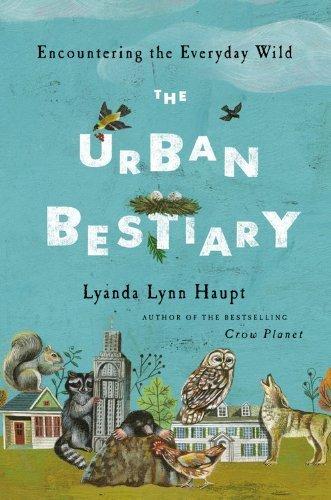 The Urban Bestiary: Encountering the Everyday Wild by Haupt, Lyanda Lynn (2013) Hardcover PDF