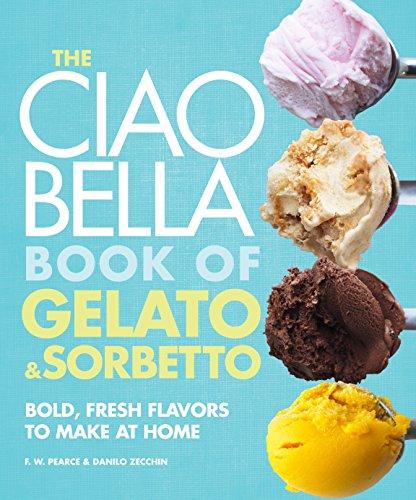 The Ciao Bella Book of Gelato and Sorbetto: Bold, Fresh Flavors to Make at Home by F. W. Pearce, Danilo Zecchin