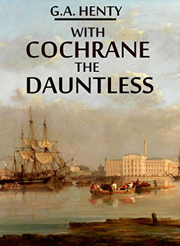 With Cochrane the Dauntless (Annotated): A Tale of the Exploits of Lord Cochrane in South American Waters