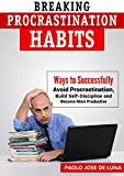 Breaking Procrastination Habits: Ways to Successfully Avoid Procrastination, Build Self-Discipline and Become More Productive