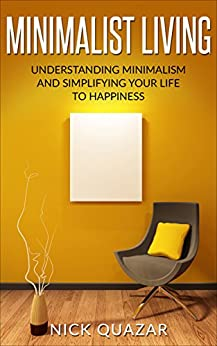 Minimalist Living: Understanding Minimalism and Simplifying your Life to Happiness by [Quazar, Nick]