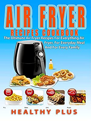 Air Fryer Recipes CookBook: The Ultimate Air Fryer Recipes For Everything Air Fryer,For Everyday Meal, And For Every Family (air fryer cookbook,airfryer everything,Master Air Fryer,healthy cookbook)
