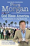 By Piers Morgan - God Bless America: Misadventures of a Big Mouth Brit: Diaries of an Englishman in the Land of the Free