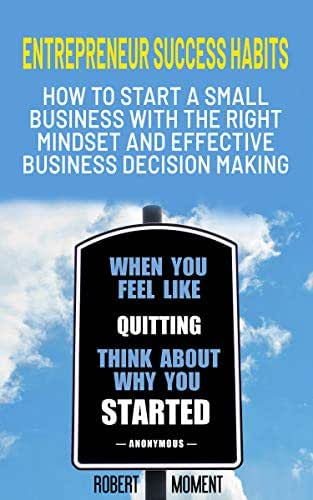 Entrepreneur Success Habits: How to Start a Small Business with the Right Mindset and Effective Business Decision Making