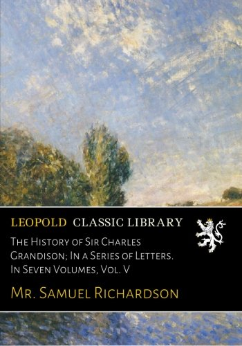 The History of Sir Charles Grandison; In a Series of Letters. In Seven Volumes, Vol. V ebook
