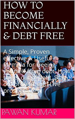 HOW TO BECOME FINANCIALLY & DEBT FREE: A Simple, Proven effective & Useful formula for freeing yourself from debt, How to get out of debt, Stay out of Debt, and Live prosperously.